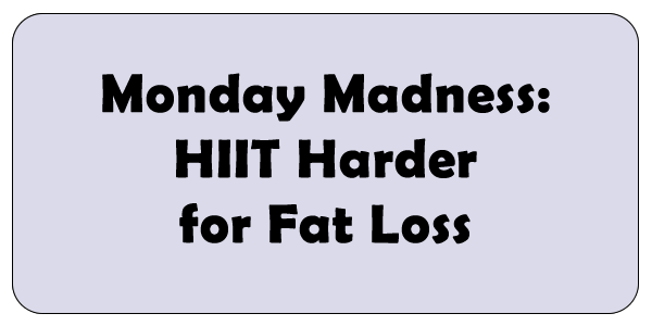 Monday Madness: HIIT Harder for Fat Loss