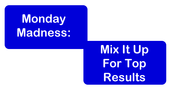 Monday Madness: Mix It Up for Top Results