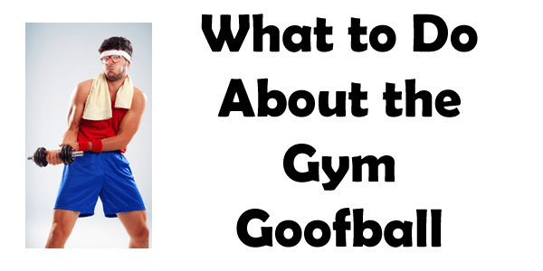 What to do about the gym goofball